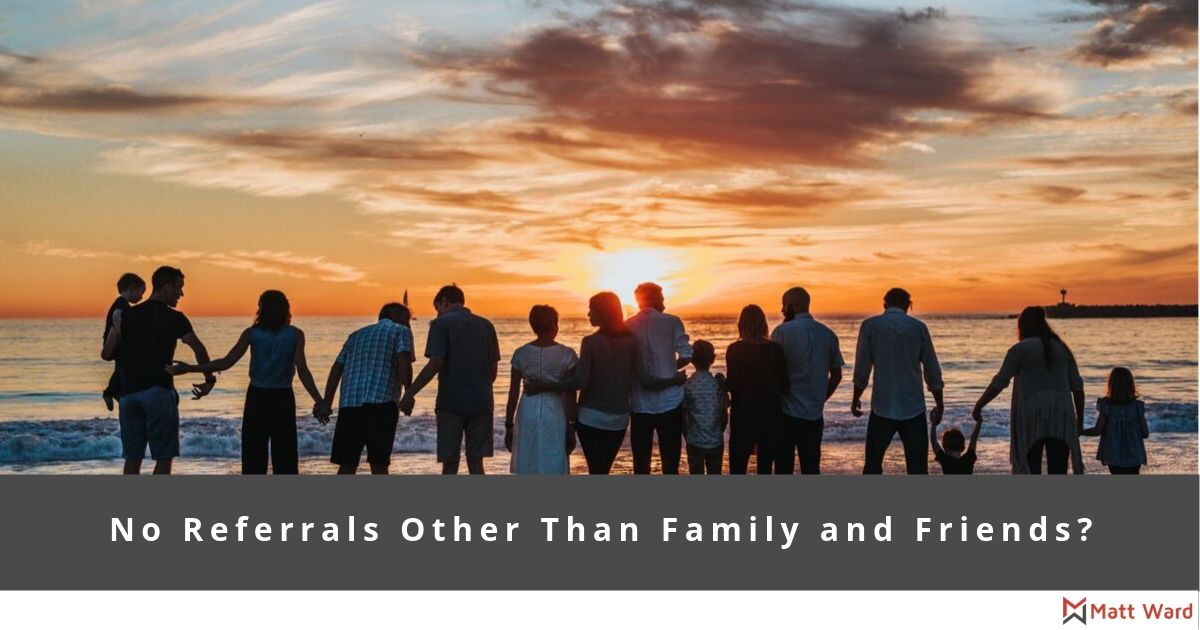 No Referrals Other Than Family and Friends
